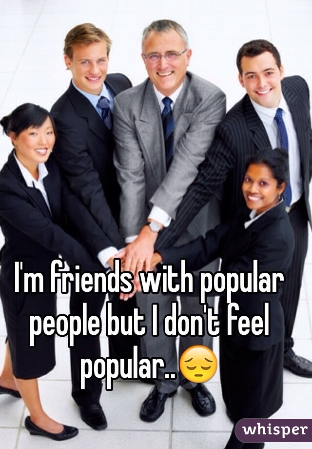 I'm friends with popular people but I don't feel popular..😔