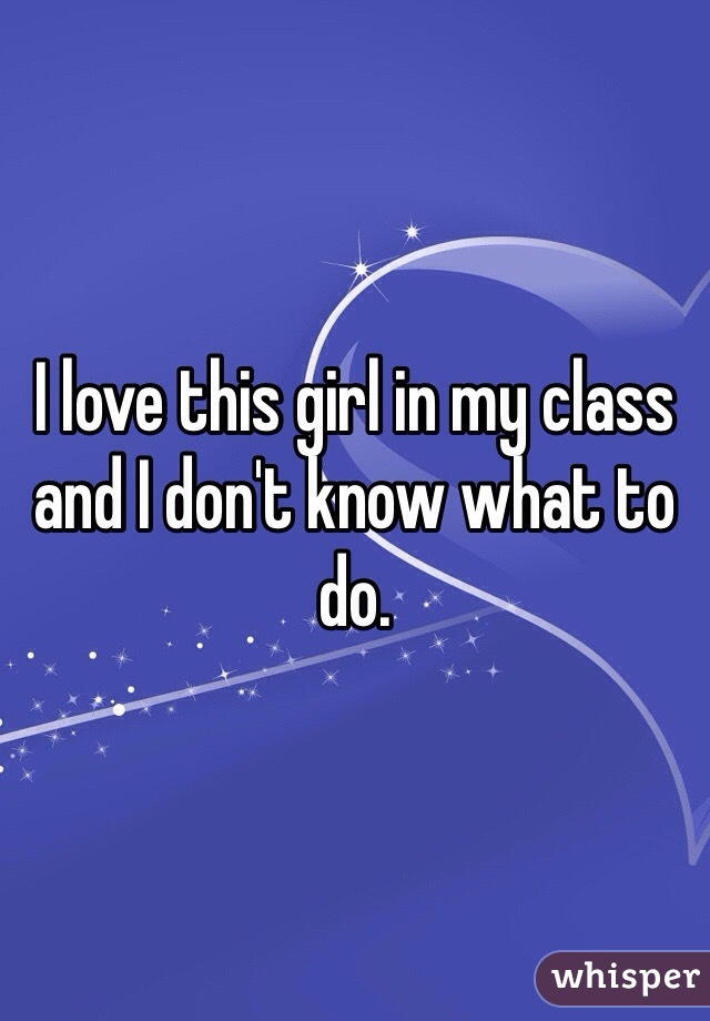I love this girl in my class and I don't know what to do.