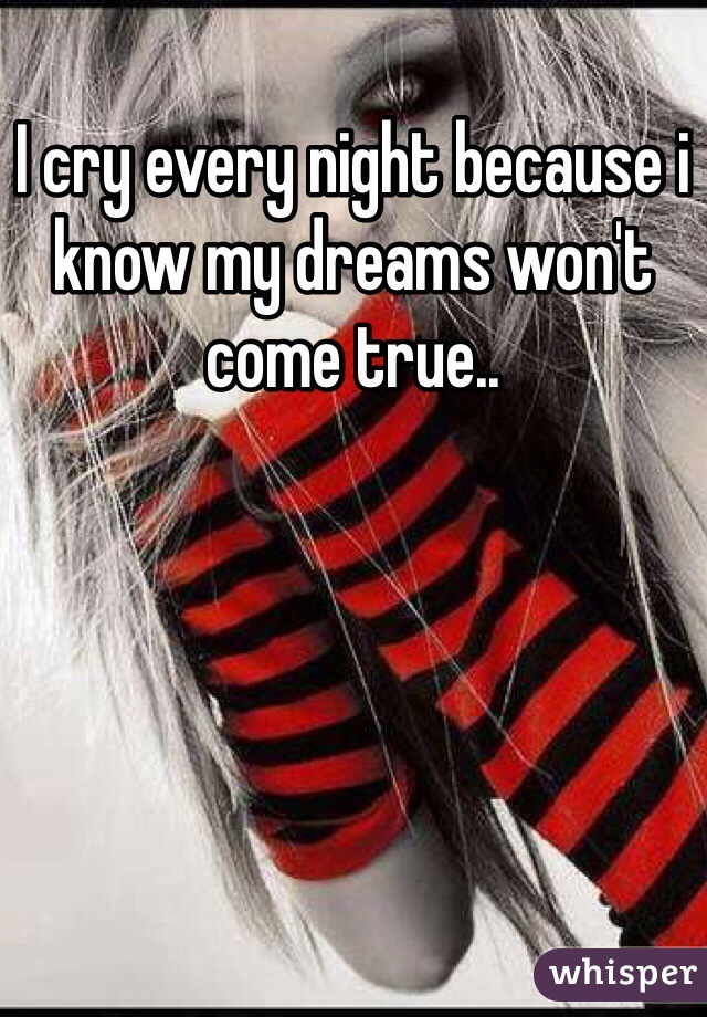 I cry every night because i know my dreams won't come true..