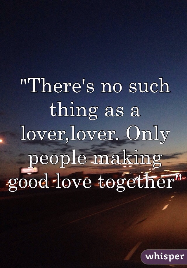 """""""There's no such thing as a lover,lover. Only people making good love together"""""""