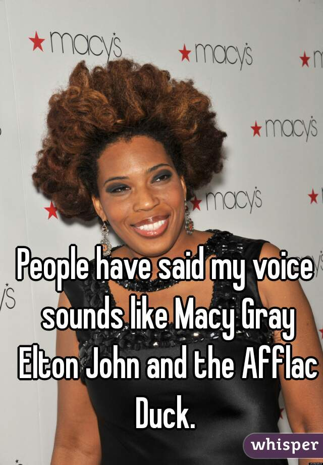 People have said my voice sounds like Macy Gray Elton John and the Afflac Duck.