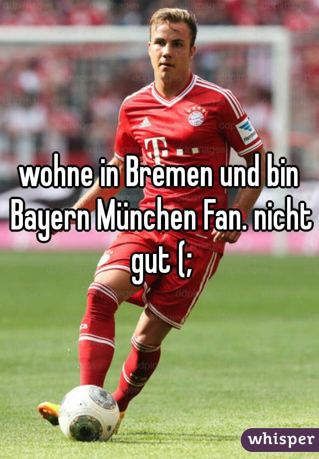 wohne in Bremen und bin Bayern München Fan. nicht gut (;