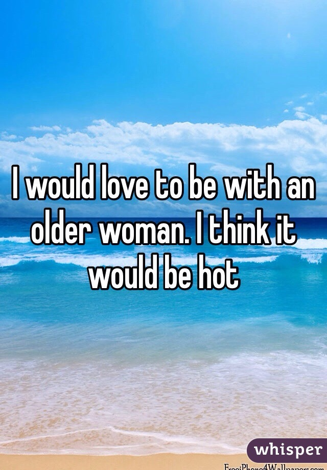 I would love to be with an older woman. I think it would be hot