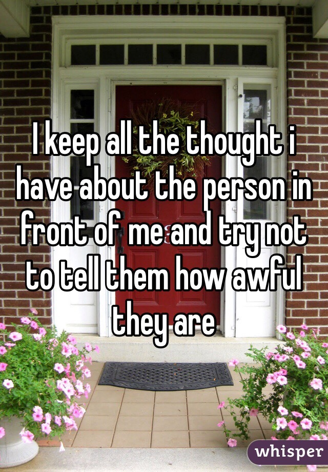 I keep all the thought i have about the person in front of me and try not to tell them how awful they are