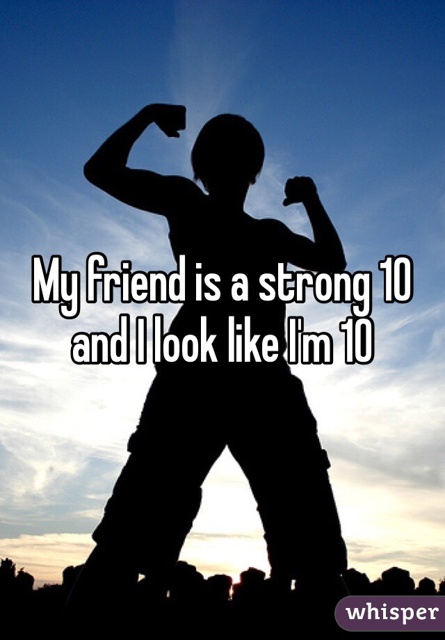 My friend is a strong 10 and I look like I'm 10