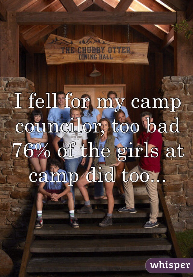 I fell for my camp councilor, too bad 76% of the girls at camp did too...
