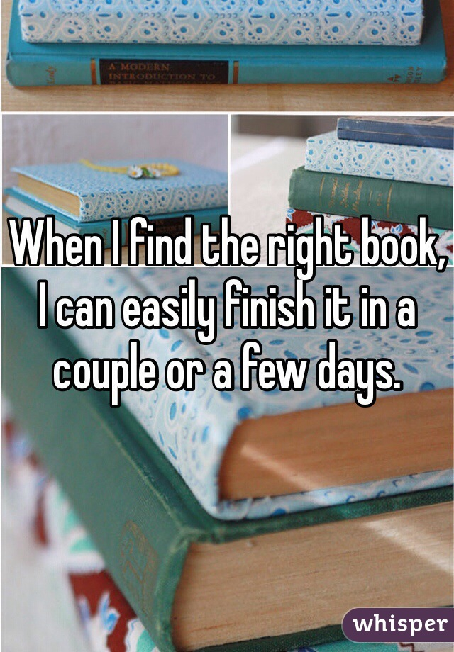 When I find the right book, I can easily finish it in a couple or a few days.