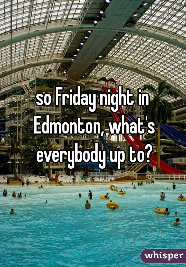 so Friday night in Edmonton, what's everybody up to?
