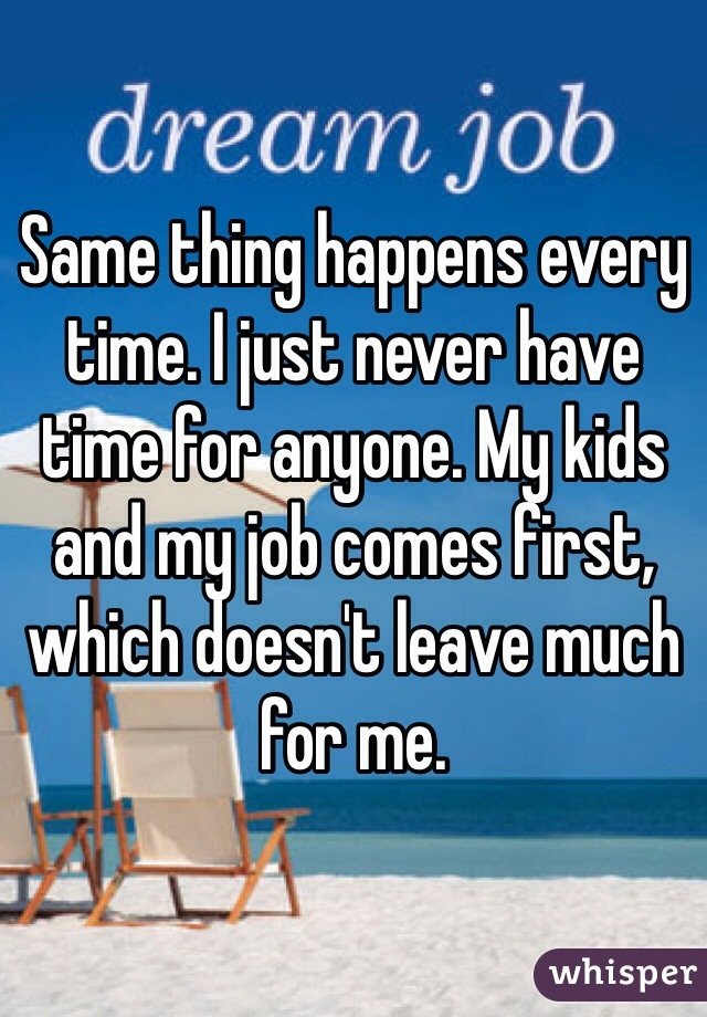 Same thing happens every time. I just never have time for anyone. My kids and my job comes first, which doesn't leave much for me.