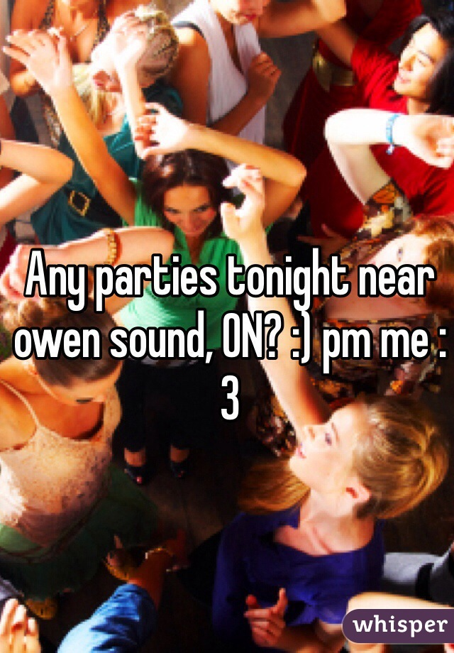 Any parties tonight near owen sound, ON? :) pm me :3