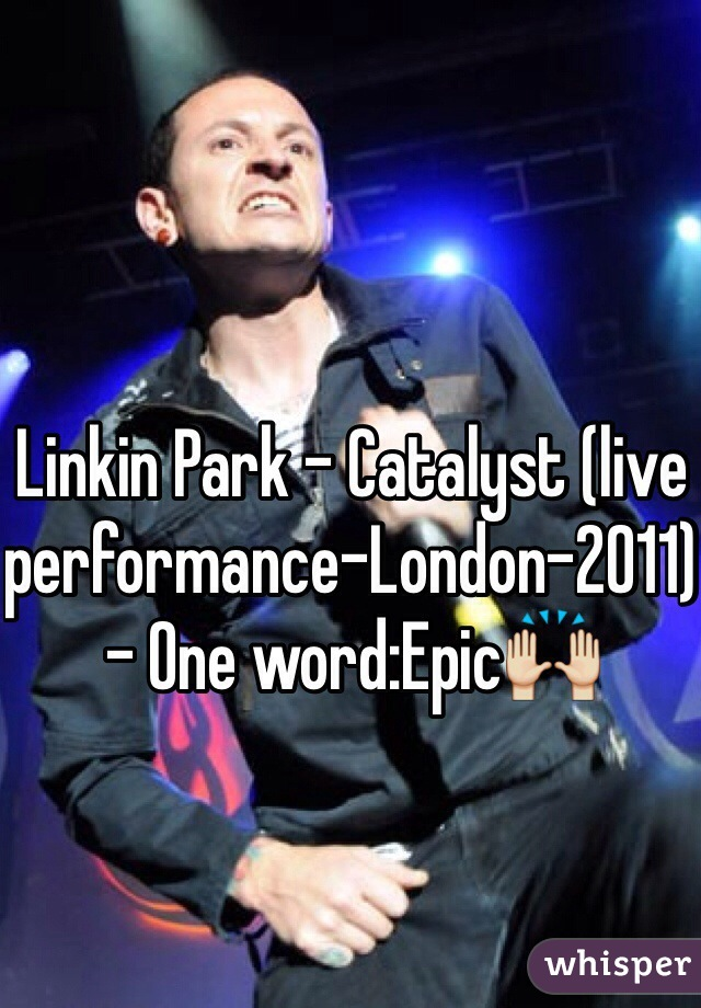 Linkin Park - Catalyst (live performance-London-2011) - One word:Epic🙌