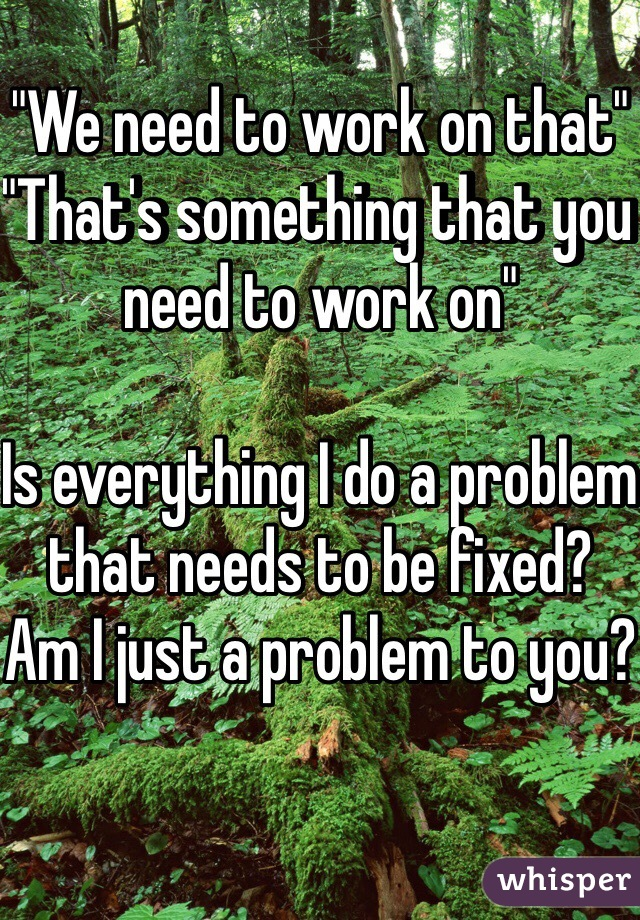 """""""We need to work on that""""  """"That's something that you need to work on""""   Is everything I do a problem that needs to be fixed?  Am I just a problem to you?"""