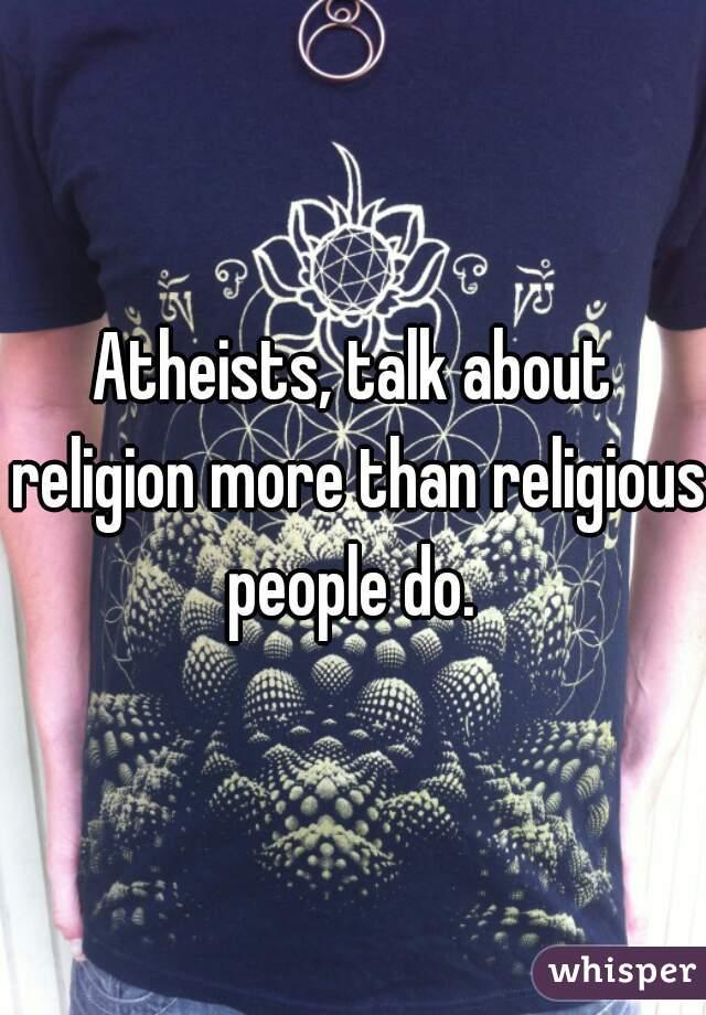 Atheists, talk about religion more than religious people do.