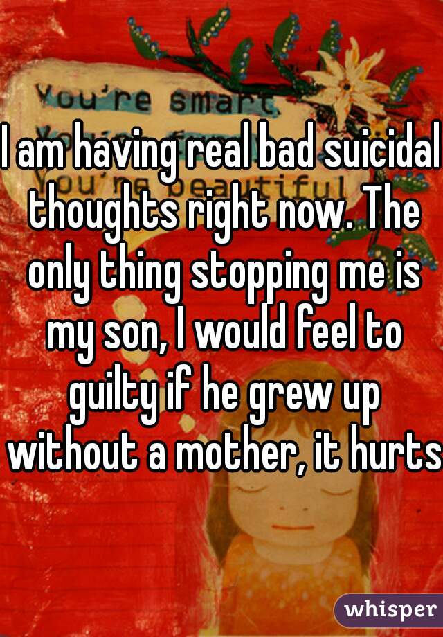 I am having real bad suicidal thoughts right now. The only thing stopping me is my son, I would feel to guilty if he grew up without a mother, it hurts.