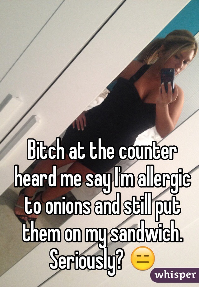 Bitch at the counter heard me say I'm allergic to onions and still put them on my sandwich. Seriously? 😑