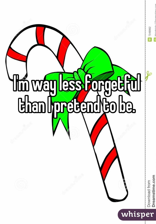 I'm way less forgetful than I pretend to be.