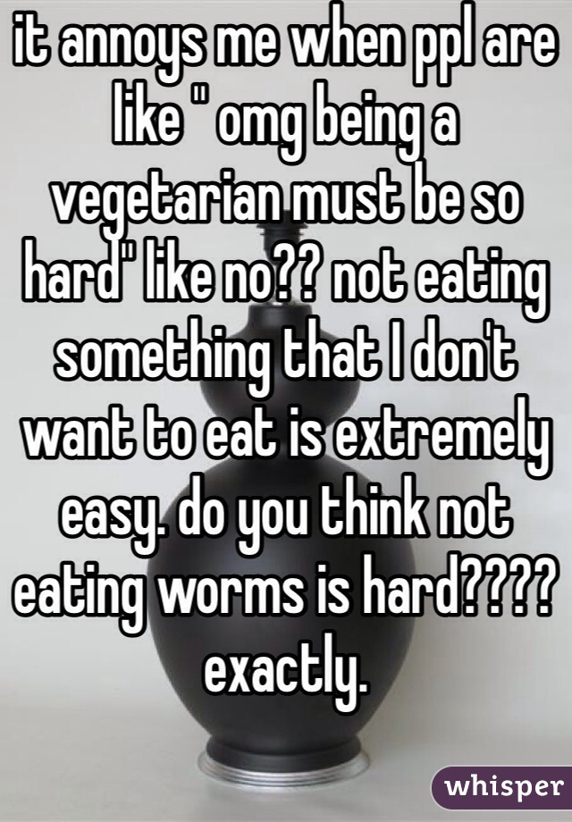 "it annoys me when ppl are like "" omg being a vegetarian must be so hard"" like no?? not eating something that I don't want to eat is extremely easy. do you think not eating worms is hard???? exactly."