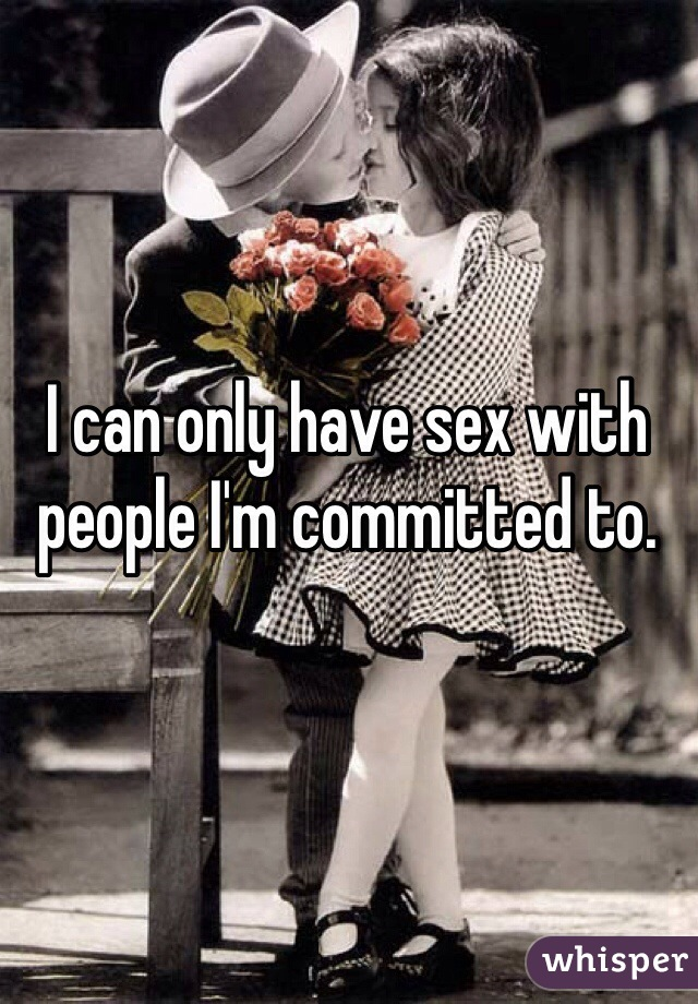 I can only have sex with people I'm committed to.
