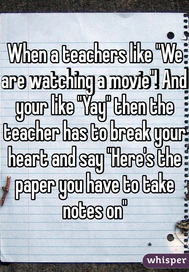 "When a teachers like ""We are watching a movie""! And your like ""Yay"" then the teacher has to break your heart and say ""Here's the paper you have to take notes on"""