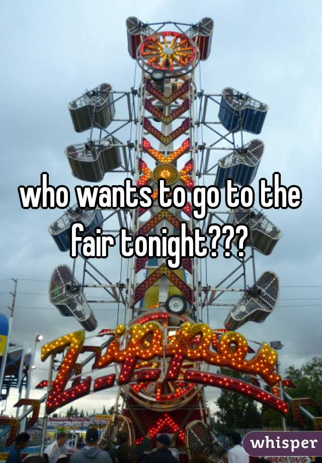 who wants to go to the fair tonight???