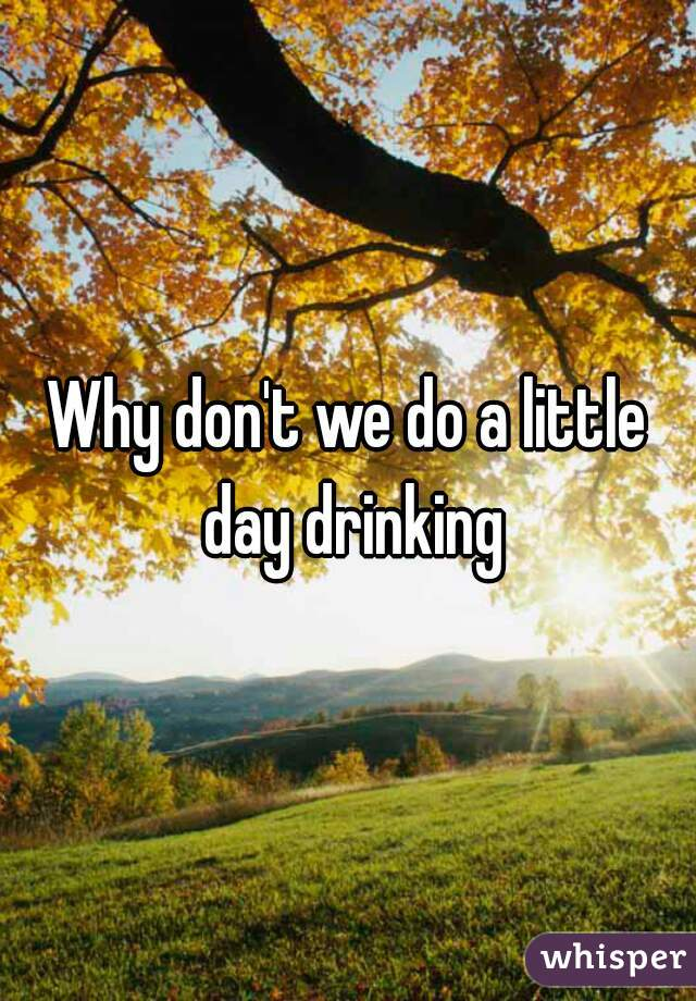 Why don't we do a little day drinking