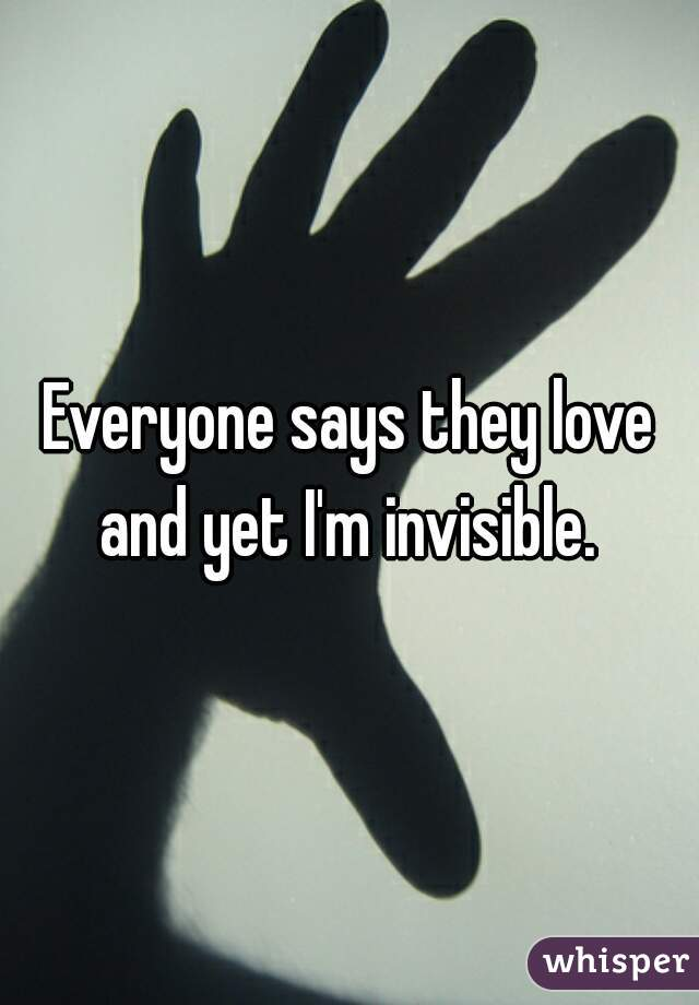 Everyone says they love and yet I'm invisible.