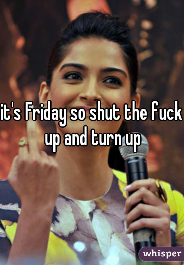 it's Friday so shut the fuck up and turn up