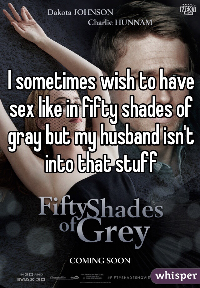 I sometimes wish to have sex like in fifty shades of gray but my husband isn't into that stuff