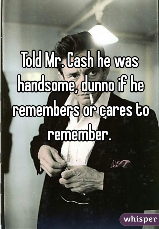Told Mr. Cash he was handsome, dunno if he remembers or cares to remember.