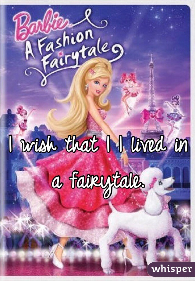 I wish that I I lived in a fairytale.