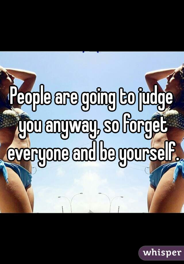 People are going to judge you anyway, so forget everyone and be yourself.
