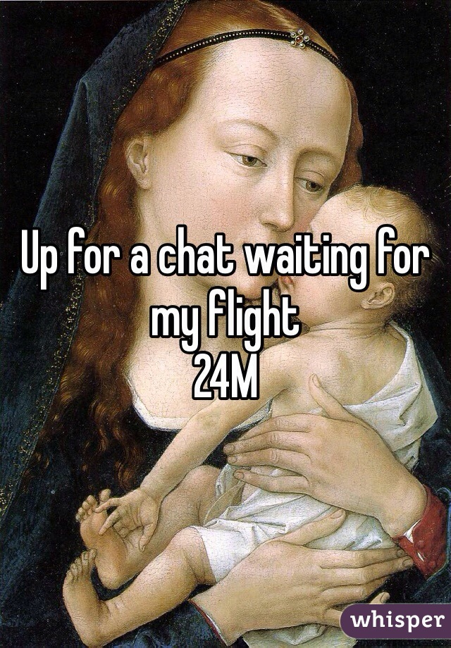 Up for a chat waiting for my flight 24M