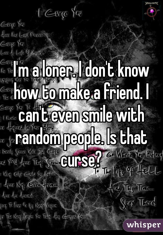I'm a loner. I don't know how to make a friend. I can't even smile with random people. Is that curse?