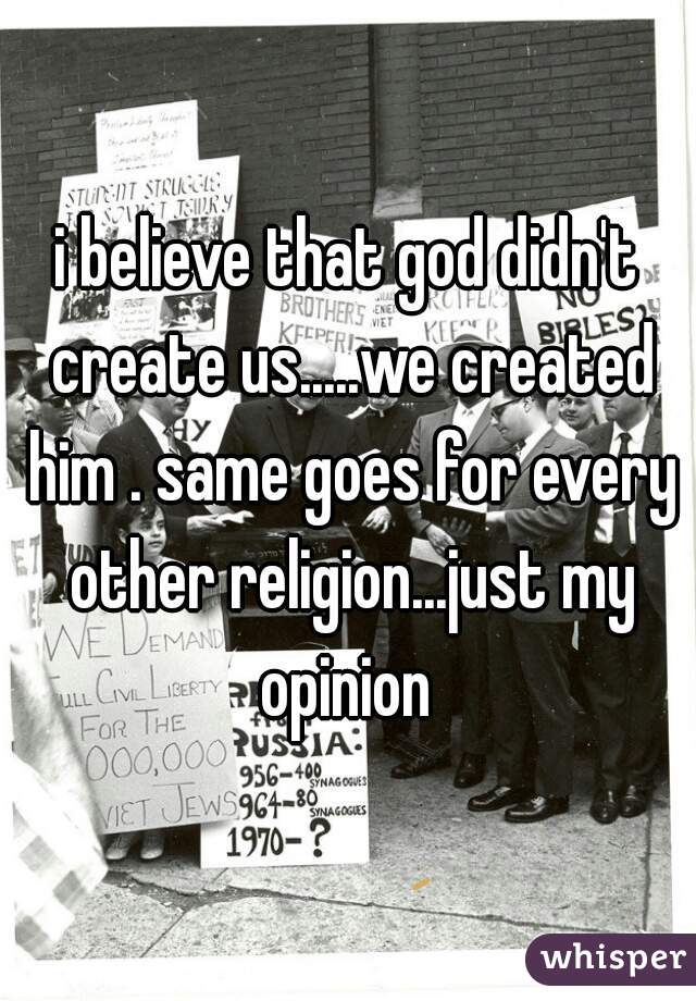 i believe that god didn't create us.....we created him . same goes for every other religion...just my opinion