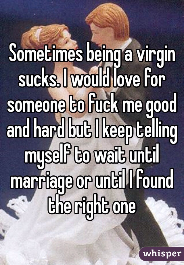 Sometimes being a virgin sucks. I would love for someone to fuck me good and hard but I keep telling myself to wait until marriage or until I found the right one