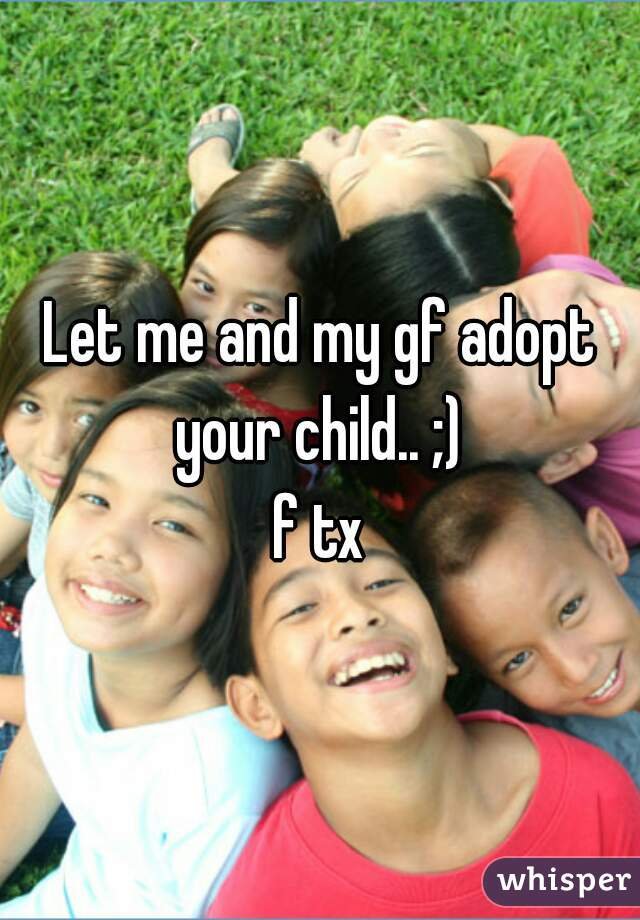 Let me and my gf adopt your child.. ;)  f tx