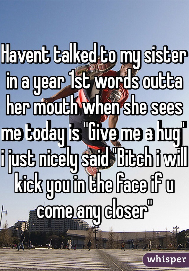 "Havent talked to my sister in a year 1st words outta her mouth when she sees me today is ""Give me a hug"" i just nicely said ""Bitch i will kick you in the face if u come any closer"""