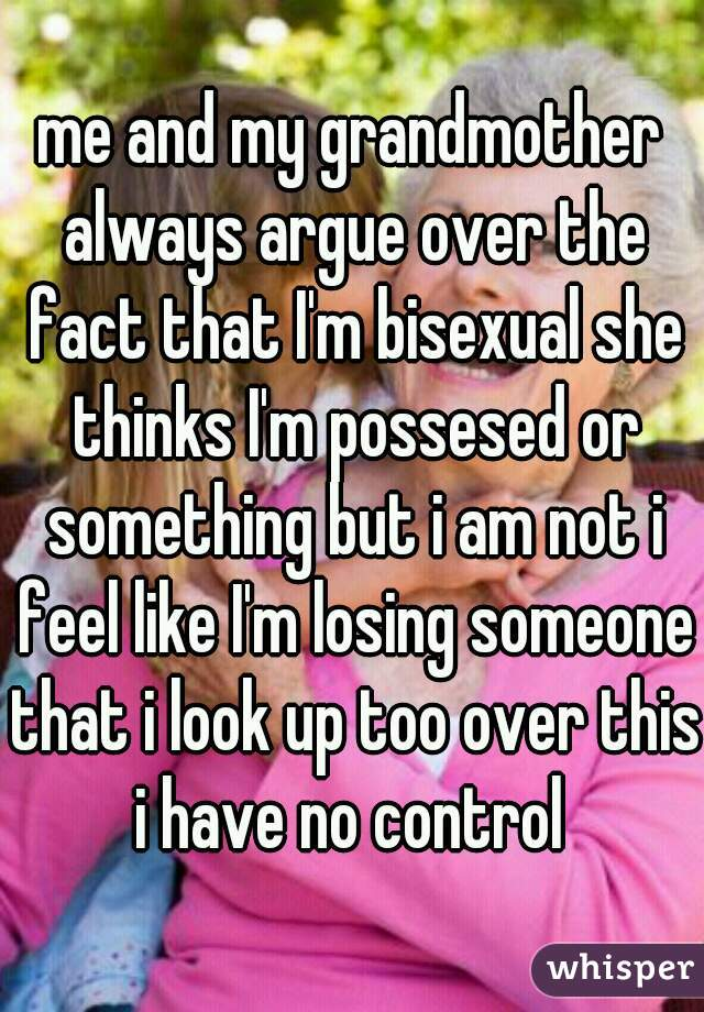 me and my grandmother always argue over the fact that I'm bisexual she thinks I'm possesed or something but i am not i feel like I'm losing someone that i look up too over this i have no control
