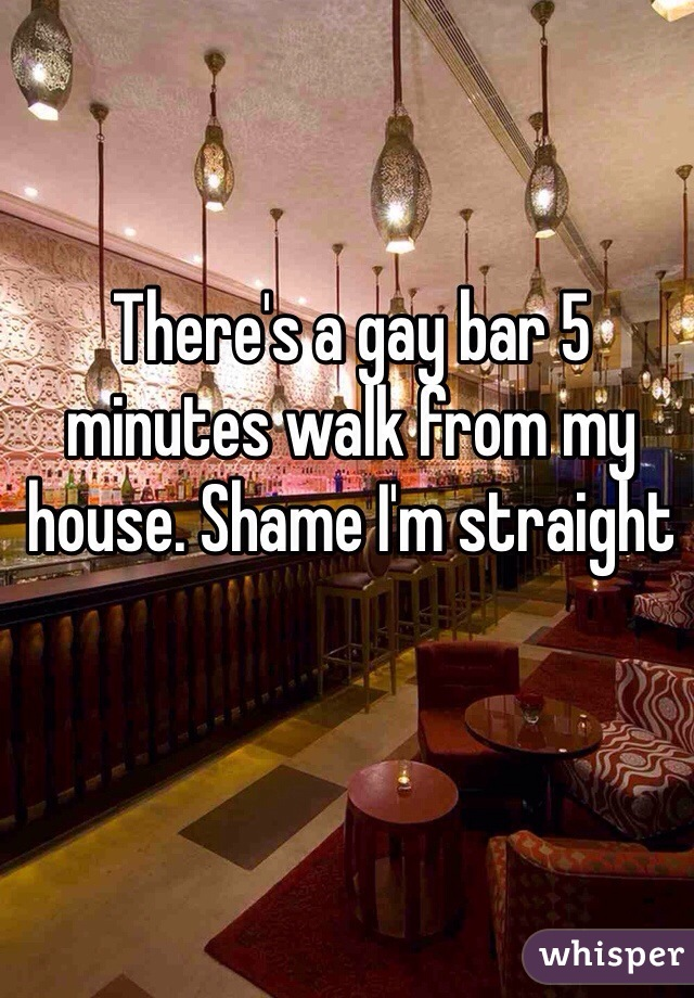 There's a gay bar 5 minutes walk from my house. Shame I'm straight