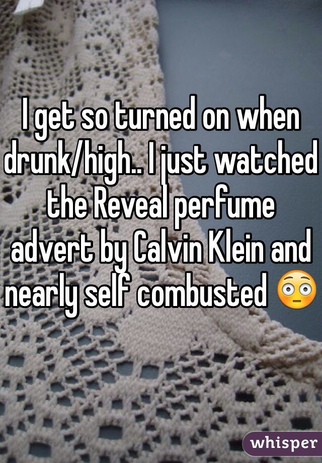 I get so turned on when drunk/high.. I just watched the Reveal perfume advert by Calvin Klein and nearly self combusted 😳