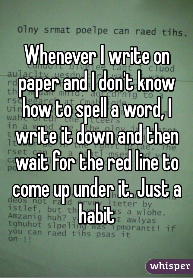 Whenever I write on paper and I don't know how to spell a word, I write it down and then wait for the red line to come up under it. Just a habit