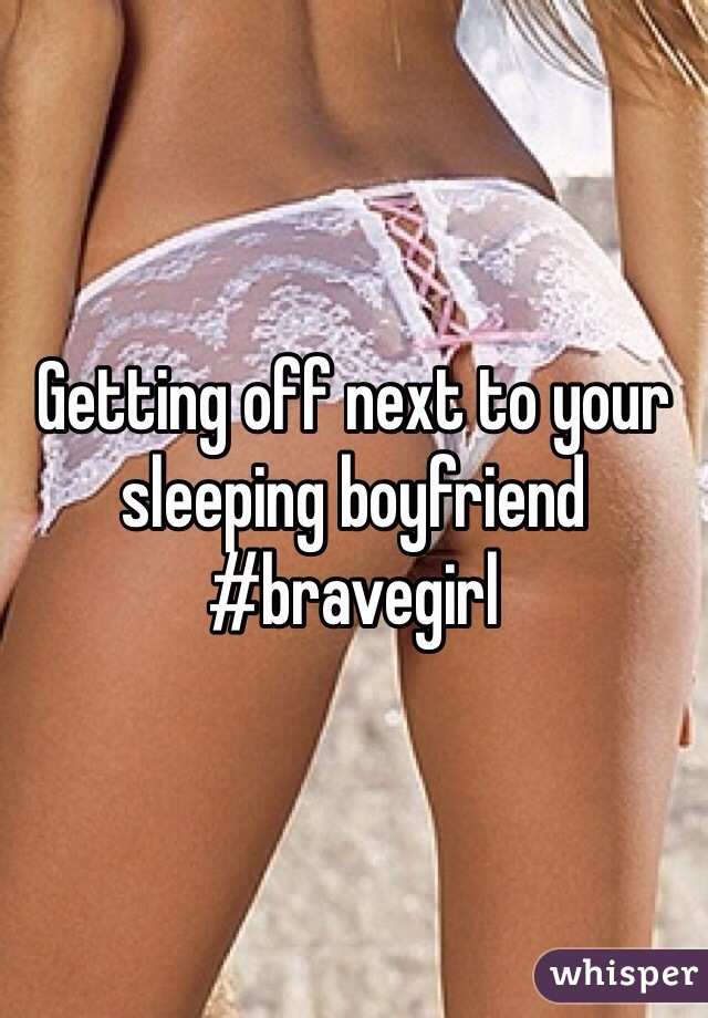 Getting off next to your sleeping boyfriend #bravegirl