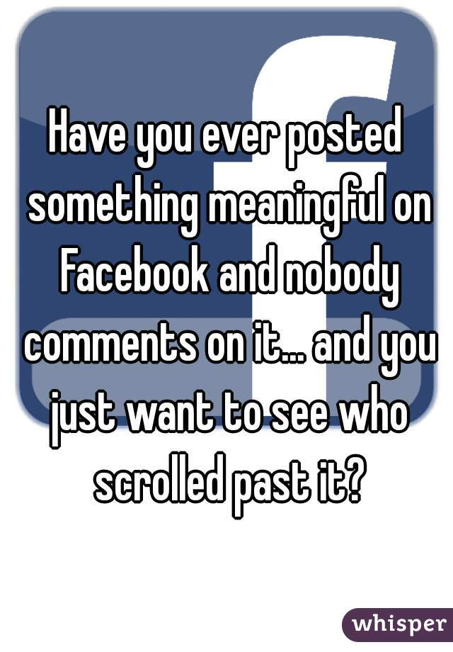 Have you ever posted something meaningful on Facebook and nobody comments on it... and you just want to see who scrolled past it?