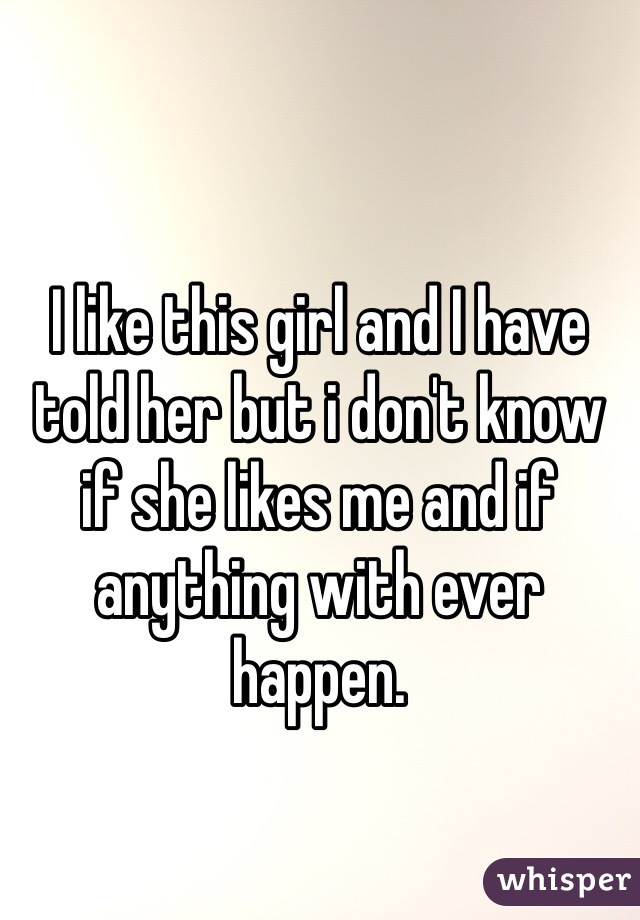 I like this girl and I have told her but i don't know if she likes me and if anything with ever happen.