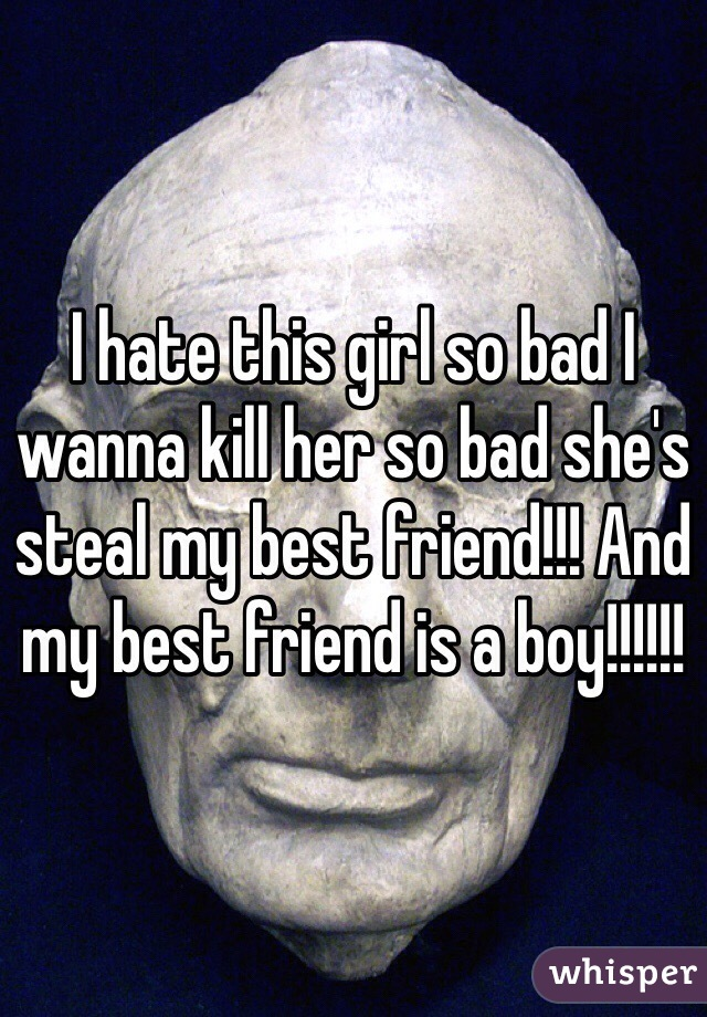 I hate this girl so bad I wanna kill her so bad she's steal my best friend!!! And my best friend is a boy!!!!!!