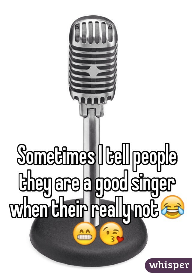 Sometimes I tell people they are a good singer when their really not😂😁😘