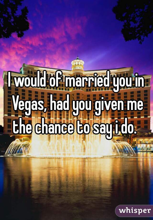 I would of married you in Vegas, had you given me the chance to say i do.