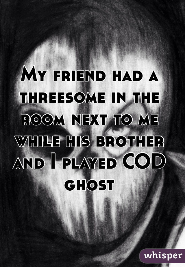 My friend had a threesome in the room next to me while his brother and I played COD ghost