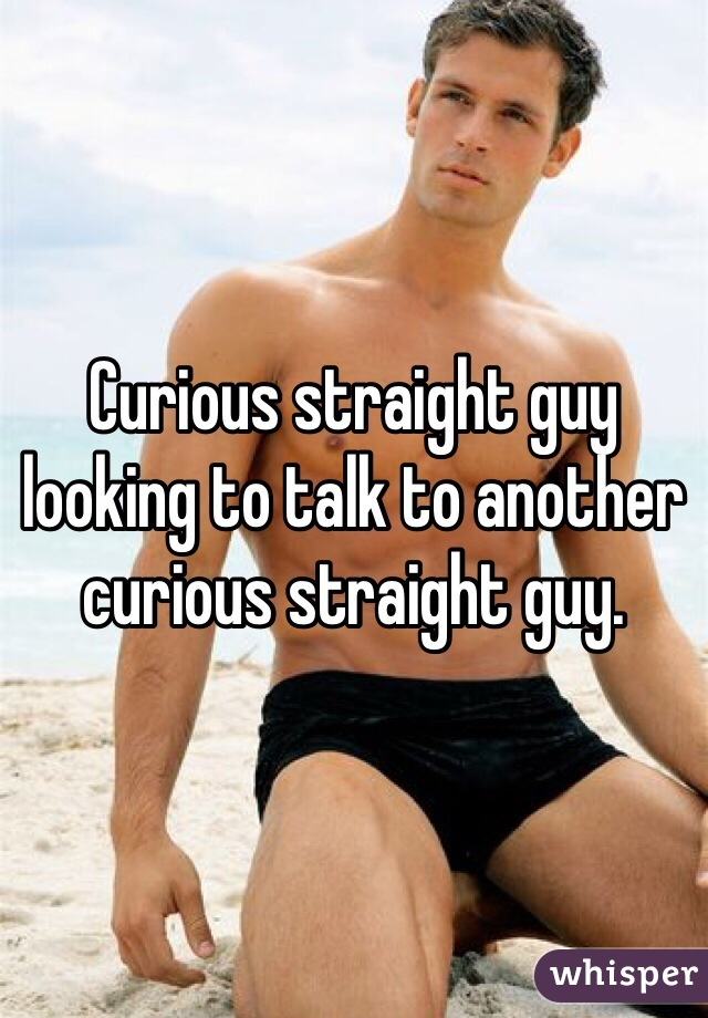 Curious straight guy looking to talk to another curious straight guy.