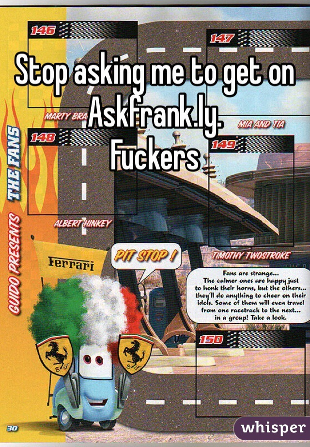 Stop asking me to get on Askfrank.ly. Fuckers